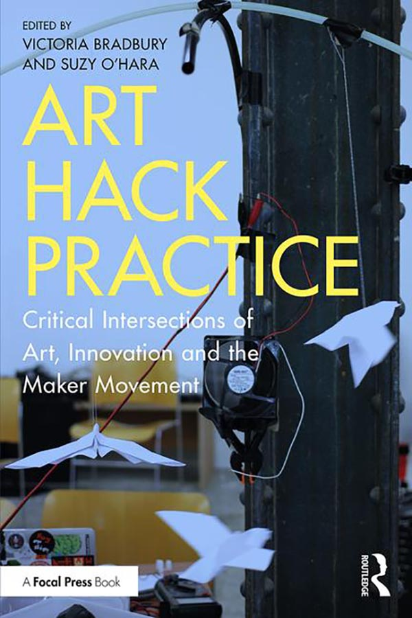 Art Hack Practice Critical Intersections of Art, Innovation and the Maker Movement By Victoria Bradbury, Suzy O'Hara