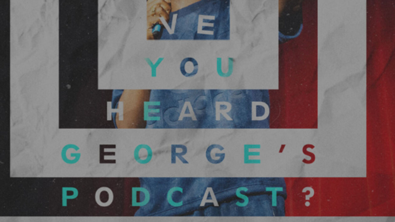 Have You Heard George's Podcast